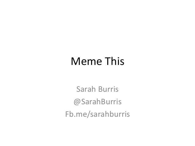 Meme This Sarah Burris @SarahBurris Fb.me/sarahburris