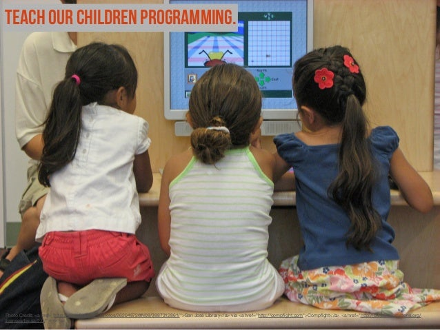 "Teach our children programming.  Photo Credit: <a href=""http://www.flickr.com/photos/26204872@N08/3887312861/"">San José Lib..."