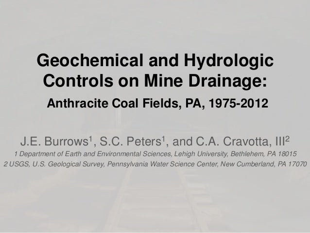 Geochemical and Hydrologic Controls on Mine Drainage: Anthracite Coal Fields, PA, 1975-2012 J.E. Burrows1, S.C. Peters1, a...