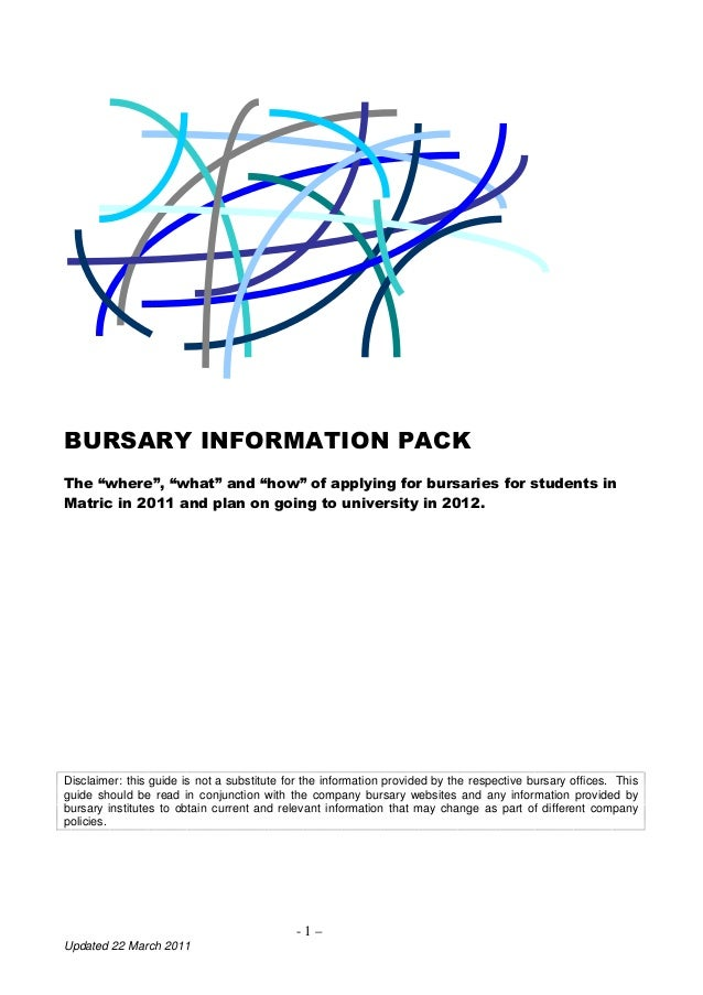"BURSARY INFORMATION PACKThe ""where"", ""what"" and ""how"" of applying for bursaries for students inMatric in 2011 and plan on ..."