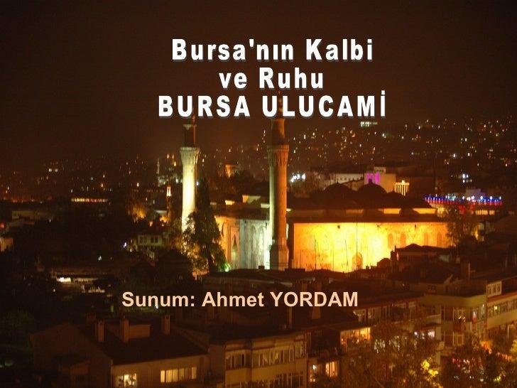 Sunum: Ahmet YORDAM Bursa'nın Kalbi ve Ruhu BURSA ULUCAMİ