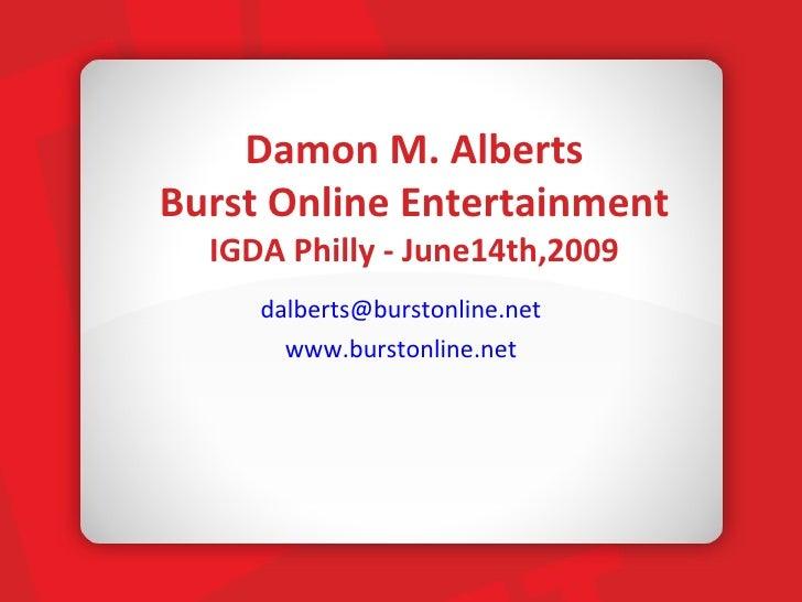 Damon M. Alberts Burst Online Entertainment IGDA Philly - June14th,2009 <ul><li>[email_address] </li></ul><ul><li>www.burs...