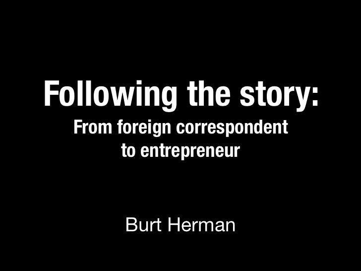 Following the story:  From foreign correspondent        to entrepreneur        Burt Herman