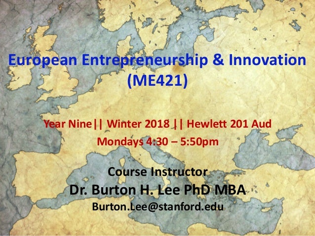 European Entrepreneurship & Innovation (ME421) Year Nine|| Winter 2018 || Hewlett 201 Aud Mondays 4:30 – 5:50pm Course Ins...