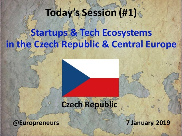 Today's Session (#1) Startups & Tech Ecosystems in the Czech Republic & Central Europe Czech Republic 7 January 2019@Europ...