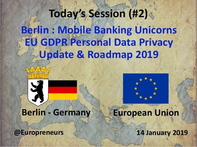Today's Session (#2) Berlin : Mobile Banking Unicorns EU GDPR Personal Data Privacy Update & Roadmap 2019 Berlin - Germany...