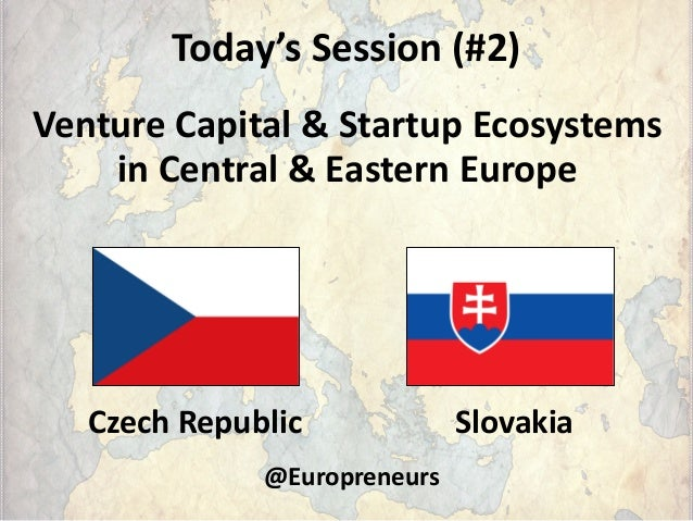 Today's Session (#2) Venture Capital & Startup Ecosystems in Central & Eastern Europe Czech Republic Slovakia @Europreneurs