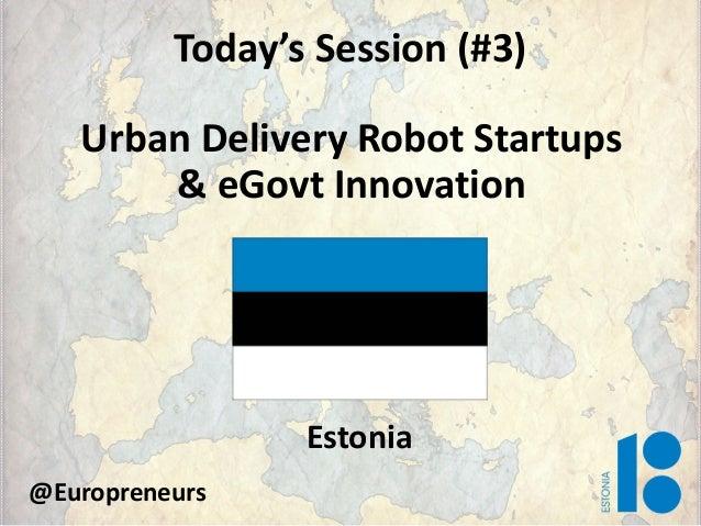 Today's Session (#3) Urban Delivery Robot Startups & eGovt Innovation Estonia @Europreneurs