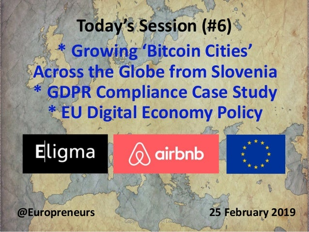 Today's Session (#6) 25 February 2019@Europreneurs * Growing 'Bitcoin Cities' Across the Globe from Slovenia * GDPR Compli...