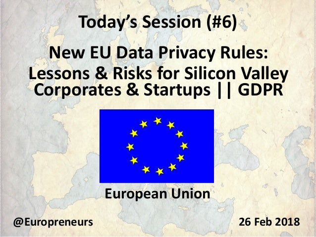 Today's Session (#6) New EU Data Privacy Rules: Lessons & Risks for Silicon Valley Corporates & Startups || GDPR @Europren...