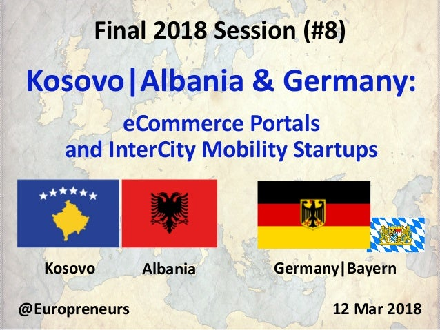 Final 2018 Session (#8) Kosovo|Albania & Germany: eCommerce Portals and InterCity Mobility Startups @Europreneurs 12 Mar 2...