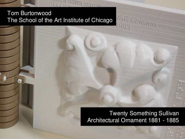 Twenty Something Sullivan | Architectural Ornament 1881 - 1885 | Tom Burtonwood The School of the Art Institute of Chicago