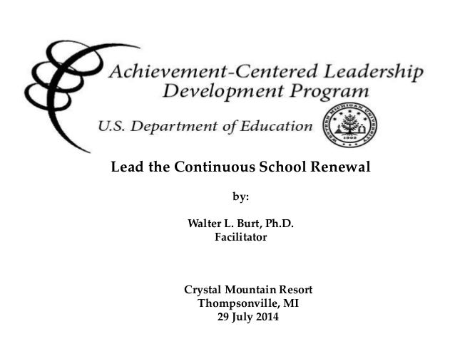 Achievement Centered Leadership Crystal Mountain Resort Thompsonville, MI 29 July 2014 Lead the Continuous School Renewal ...