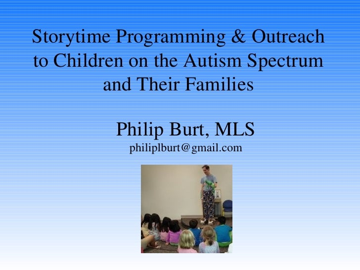 Philip Burt, MLS [email_address] Storytime Programming & Outreach to Children on the Autism Spectrum and Their Families