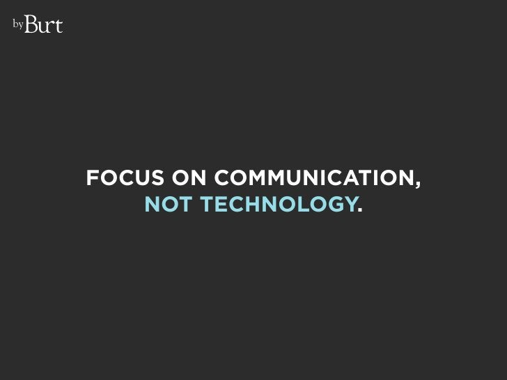 by          FOCUS ON COMMUNICATION,          NOT TECHNOLOGY.
