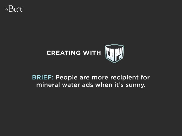 by              CREATING WITH        BRIEF: People are more recipient for       mineral water ads when it's sunny.