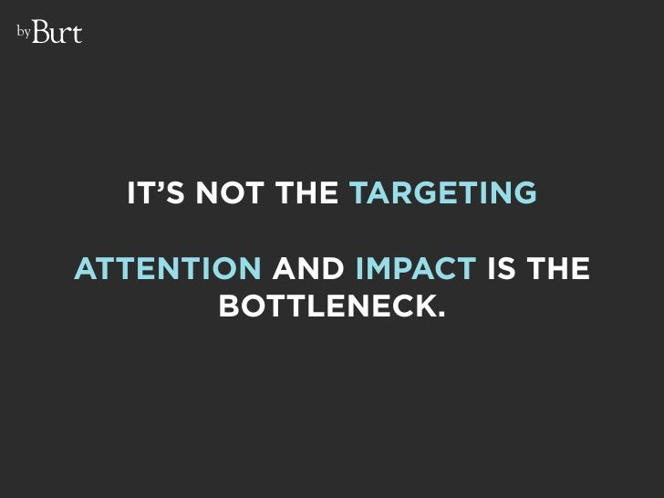 by            IT'S NOT THE TARGETING       ATTENTION AND IMPACT IS THE             BOTTLENECK.