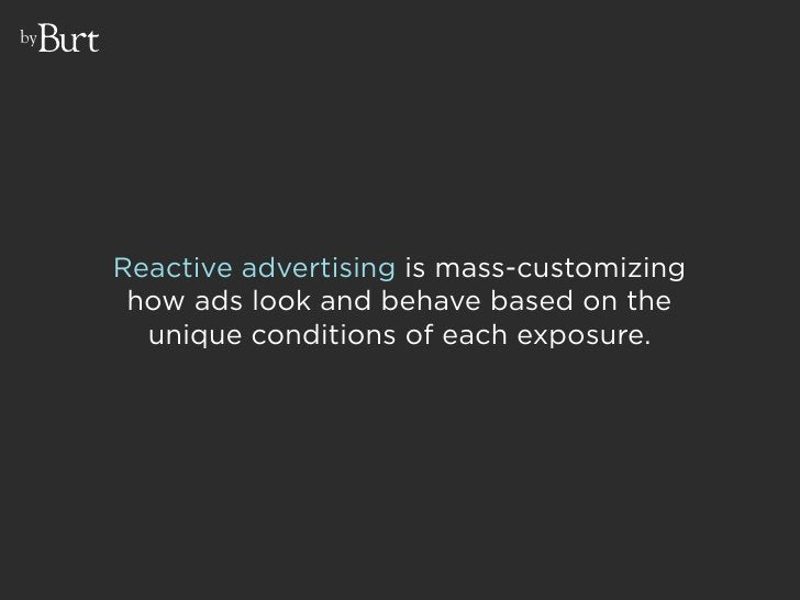 by          Reactive advertising is mass-customizing       how ads look and behave based on the        unique conditions o...