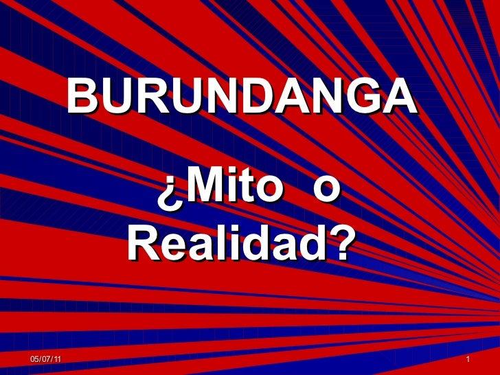 BURUNDANGA             ¿Mito o            Realidad?05/07/11                1