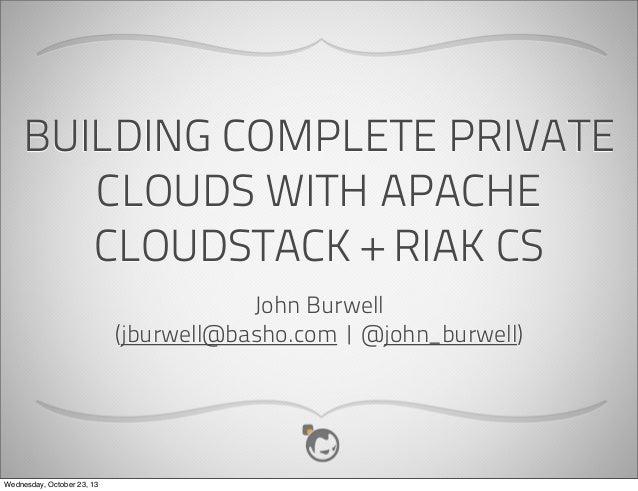 BUILDING COMPLETE PRIVATE CLOUDS WITH APACHE CLOUDSTACK + RIAK CS John Burwell (jburwell@basho.com | @john_burwell)  Wedne...