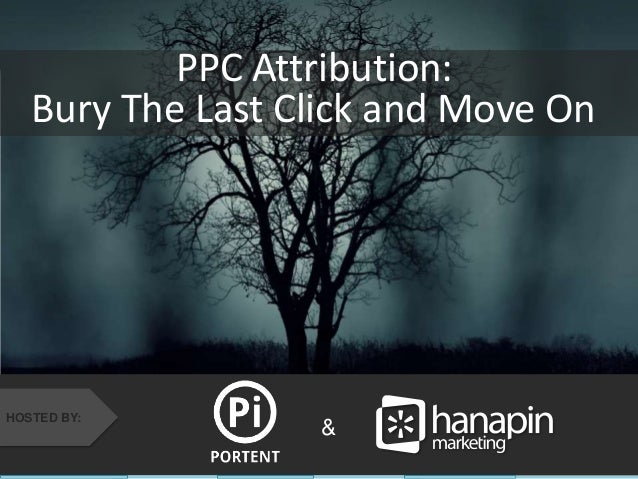 Bury The Last Click and Move On  #thinkppc  PPC Attribution:  & HOSTED BY: