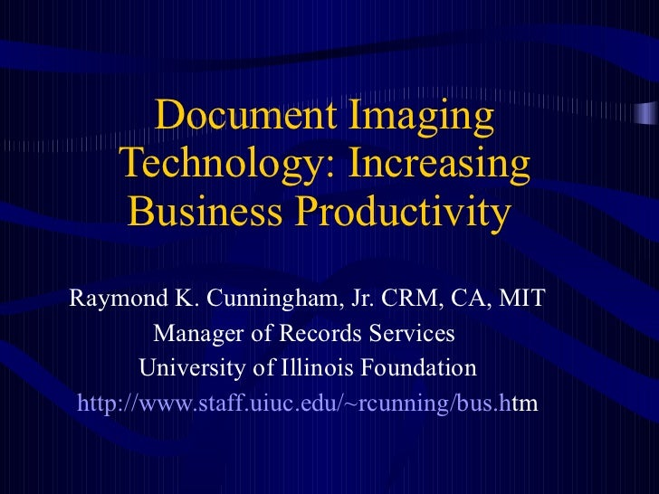 Document Imaging Technology: Increasing Business Productivity   Raymond K. Cunningham, Jr. CRM, CA, MIT Manager of Records...