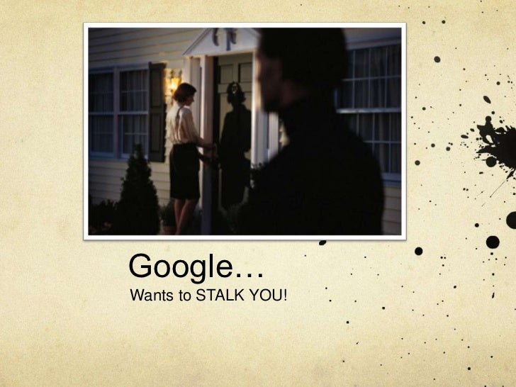 Google…Wants to STALK YOU!