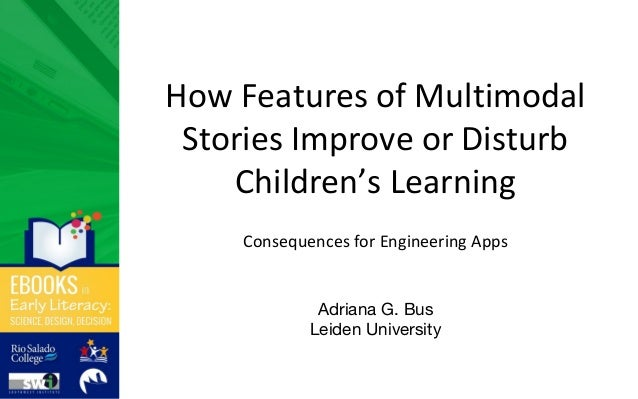 How Features of Multimodal Stories Improve or Disturb Children's Learning Consequences for Engineering Apps Adriana G. Bus...