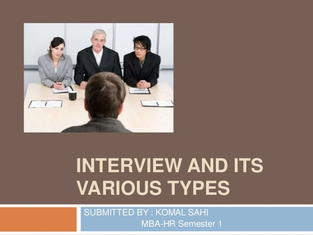 INTERVIEW AND ITS VARIOUS TYPES SUBMITTED BY : KOMAL SAHI MBA HR Semester 1  ...
