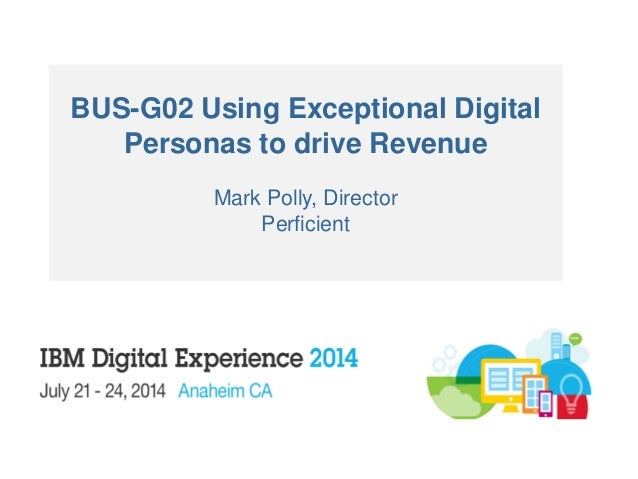 BUS-G02 Using Exceptional Digital Personas to drive Revenue Mark Polly, Director Perficient