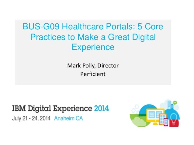 BUS-G09 Healthcare Portals: 5 Core Practices to Make a Great Digital Experience Mark Polly, Director Perficient