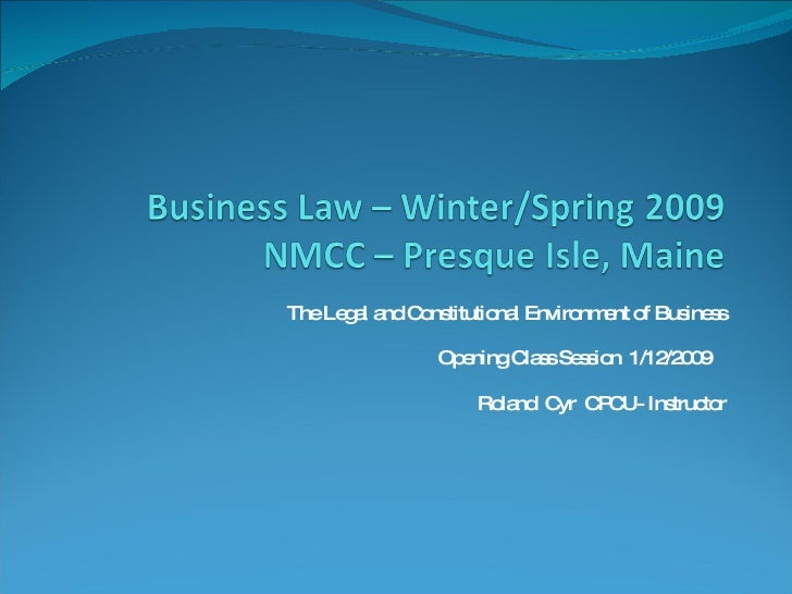 The Legal and Constitutional Environment of Business Opening Class Session  1/12/2009  Roland  Cyr  CPCU- Instructor