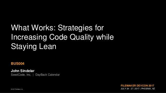 © 2017 FileMaker, Inc. FILEMAKER DEVCON 2017 JULY 24 - 27, 2017 | PHOENIX, AZ What Works: Strategies for Increasing Code Q...