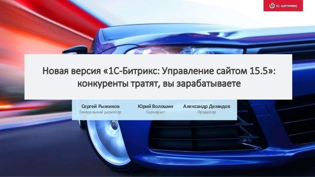 Новая версия «1С-Битрикс: Управление сайтом 15.5»: конкуренты тратят, вы зарабатываете Сергей Рыжиков Генеральный директор...
