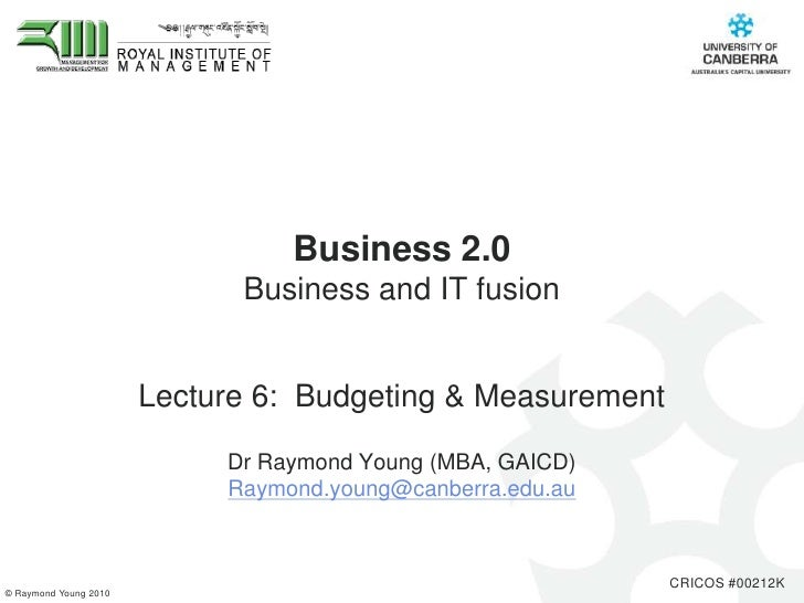 Business 2.0 Business and IT fusion <br />Lecture 6:  Budgeting & Measurement<br />Dr Raymond Young (MBA, GAICD) <br />Ray...