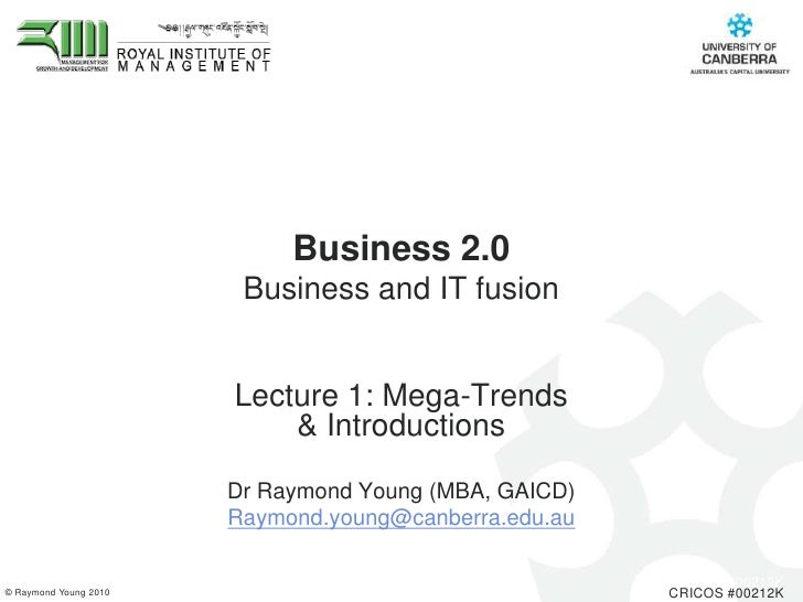 Business 2.0 Business and IT fusion <br />Lecture 1: Mega-Trends & Introductions<br />Dr Raymond Young (MBA, GAICD) <br />...