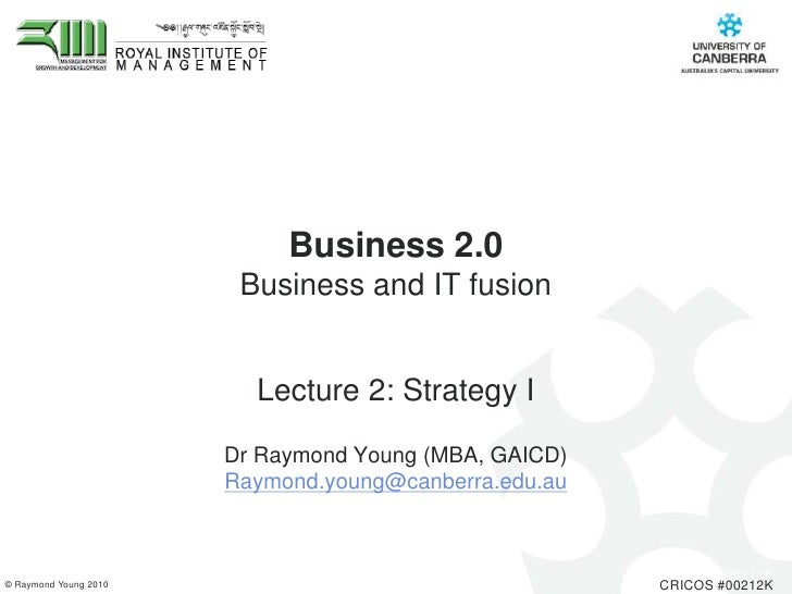 Business 2.0 Business and IT fusion <br />Lecture 2: Strategy I<br />Dr Raymond Young (MBA, GAICD) <br />Raymond.young@can...