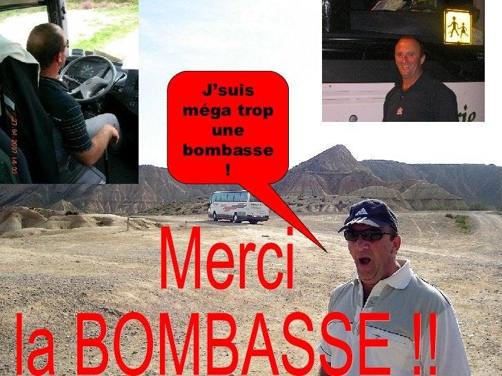 Merci  la BOMBASSE !! J'suis méga trop une bombasse !