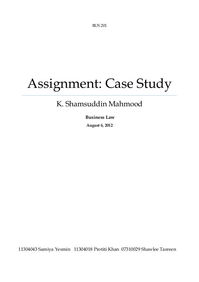 BUS 201  Assignment: Case Study K. Shamsuddin Mahmood Business Law August 6, 2012  11304043 Samiya Yesmin 11304018 Protiti...