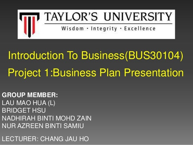 Introduction To Business(BUS30104) Project 1:Business Plan Presentation GROUP MEMBER: LAU MAO HUA (L) BRIDGET HSU NADHIRAH...