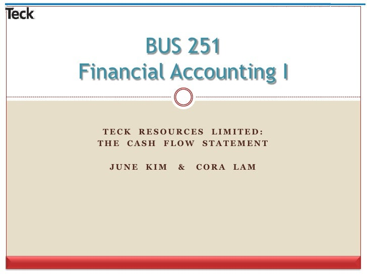 Teck  Resources  limited:<br />The  Cash  flow  Statement<br />June  Kim   &   Cora  Lam<br />BUS 251Financial Accounting ...