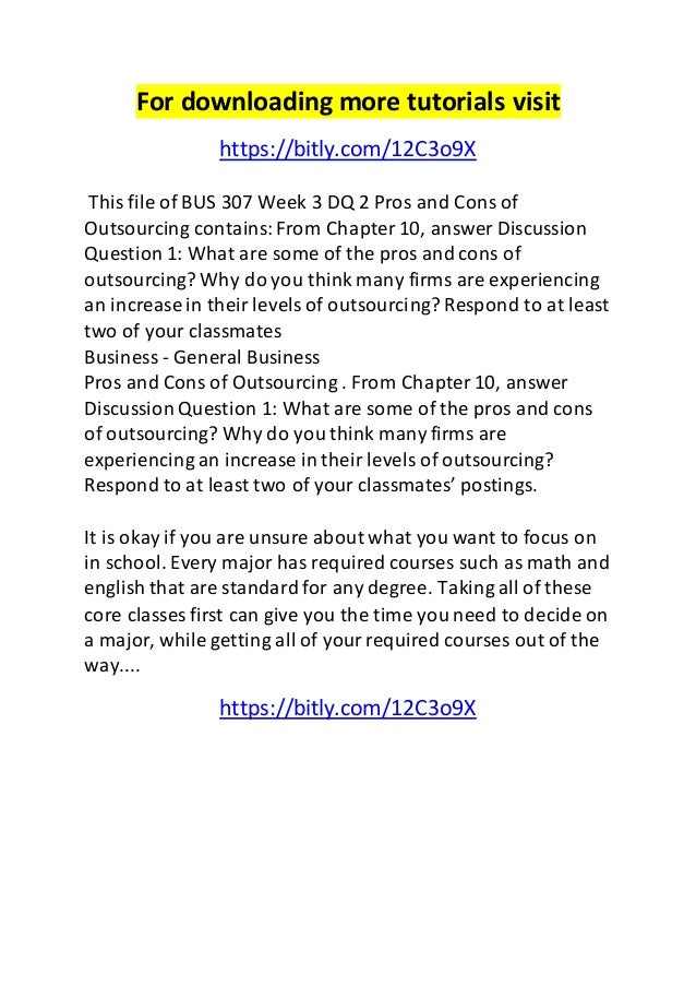 For downloading more tutorials visit  https://bitly.com/12C3o9X  This file of BUS 307 Week 3 DQ 2 Pros and Cons of  Outsou...
