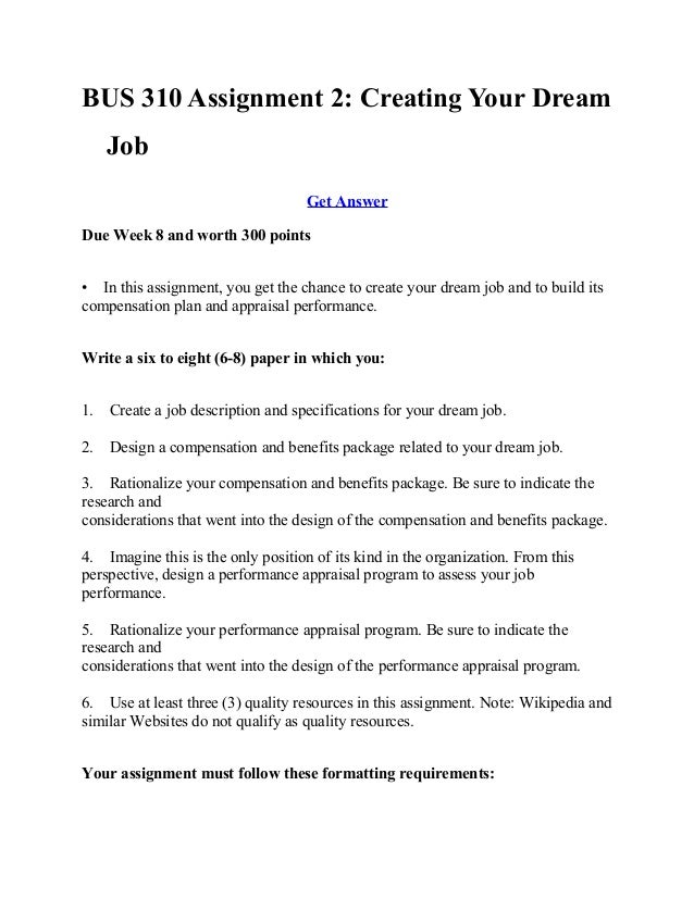 assignment 2 creating your dream job Assignment 2 creating your dream jobdue week 8 and worth 300 points in this assignment, you get the chance to create your dream job and to build its compensation plan and appraisal performance write a six to eight (6-8) paper paper in which you:1 create a job description and.