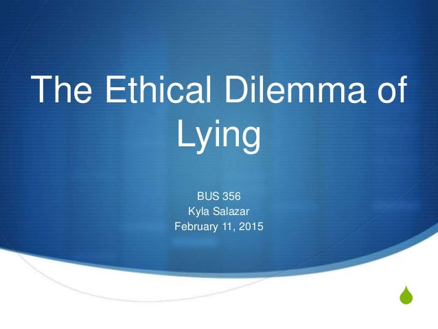 S The Ethical Dilemma of Lying BUS 356 Kyla Salazar February 11, 2015