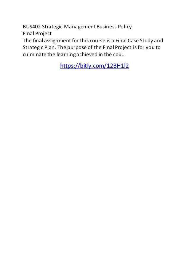 BUS402 Strategic Management Business Policy  Final Project  The final assignment for this course is a Final Case Study and...