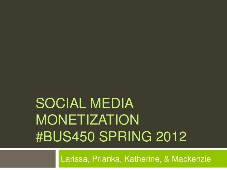 SOCIAL MEDIAMONETIZATION#BUS450 SPRING 2012   Larissa, Prianka, Katherine, & Mackenzie