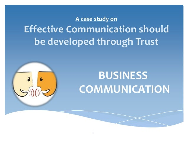 A case study on  Effective Communication should be developed through Trust  BUSINESS COMMUNICATION  1