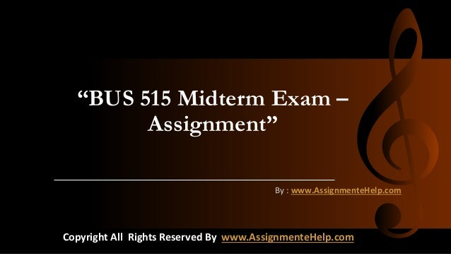 """BUS 515 Midterm Exam – Assignment"" By : www.AssignmenteHelp.com Copyright All Rights Reserved By www.AssignmenteHelp.com"