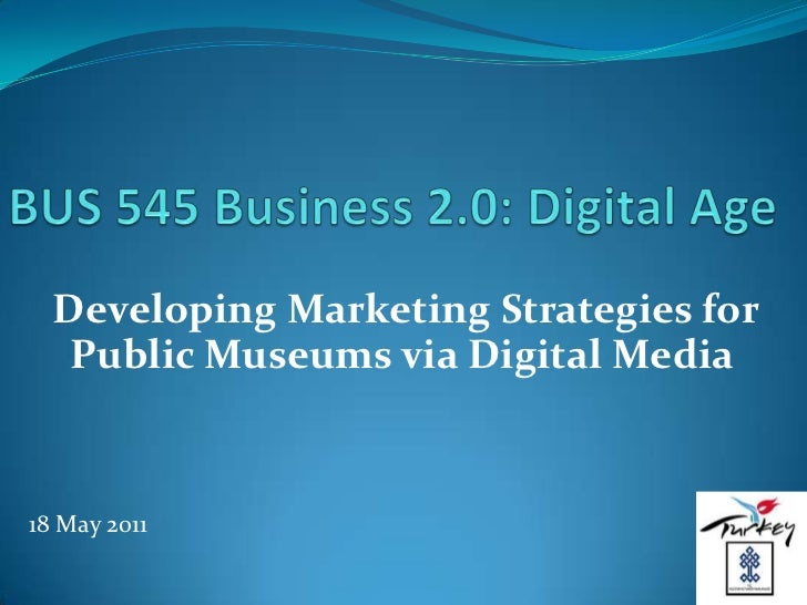 BUS 545 Business 2.0: Digital Age<br />Developing Marketing Strategies for Public Museums via Digital Media<br />18 May 20...