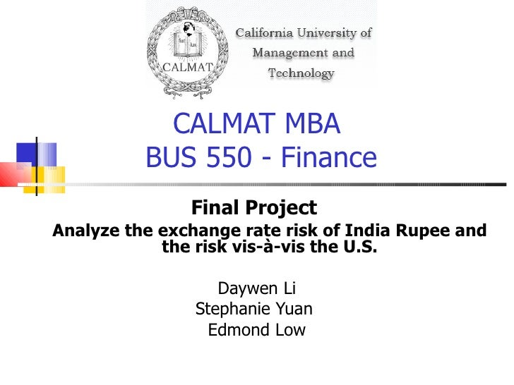 CALMAT MBA  BUS 550 - Finance <ul><li>Final Project  </li></ul><ul><ul><li>Analyze the exchange rate risk of India Rupee a...